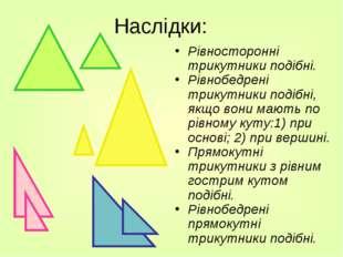 Наслідки: Рівносторонні трикутники подібні. Рівнобедрені трикутники подібні,