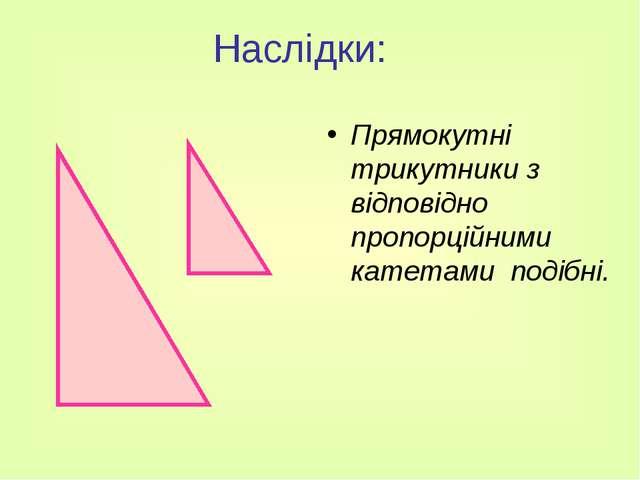 Наслідки: Прямокутні трикутники з відповідно пропорційними катетами подібні.