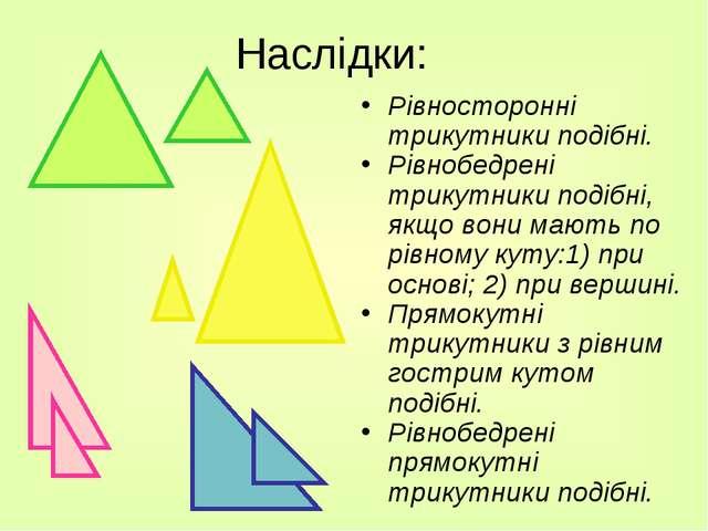 Наслідки: Рівносторонні трикутники подібні. Рівнобедрені трикутники подібні,...