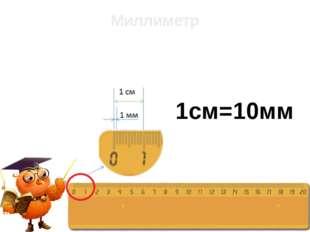 Миллиметр 1см=10мм