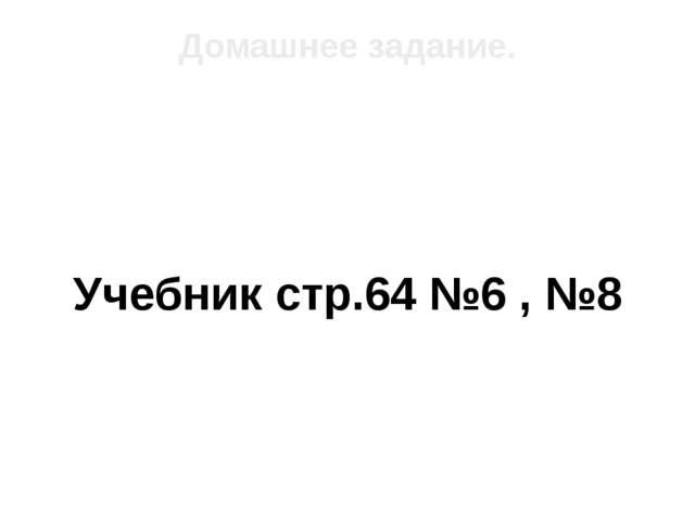 Учебник стр.64 №6 , №8 Домашнее задание.