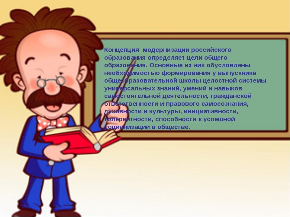 Концепция модернизации российского образования определяет цели общего образо...