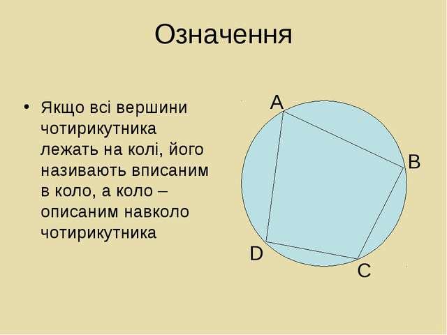 Означення Якщо всі вершини чотирикутника лежать на колі, його називають вписа...