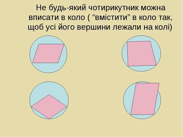 """Не будь-який чотирикутник можна вписати в коло ( """"вмістити"""" в коло так, щоб у..."""