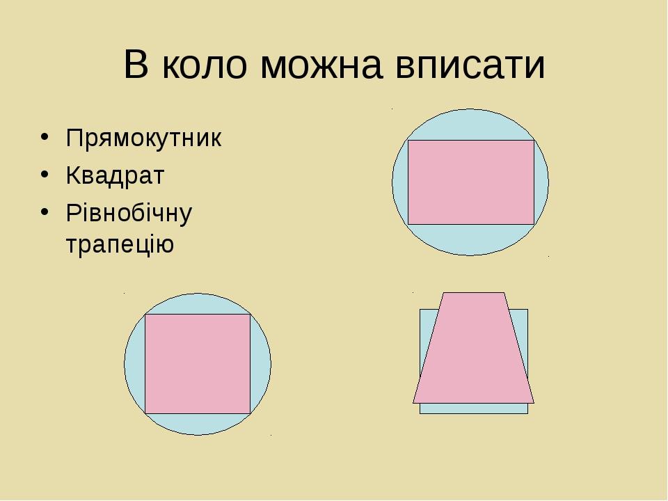 В коло можна вписати Прямокутник Квадрат Рівнобічну трапецію