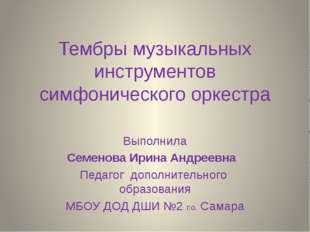 Тембры музыкальных инструментов симфонического оркестра Выполнила Семенова Ир
