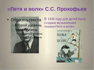 «Петя и волк» С.С. Прокофьев В 1936 году для детей была создана музыкальная с