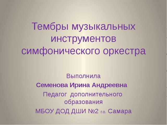 Тембры музыкальных инструментов симфонического оркестра Выполнила Семенова Ир...