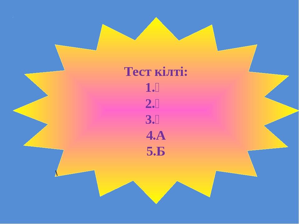Тест кілті: 1.Ә 2.Ә 3.Ә 4.А 5.Б \