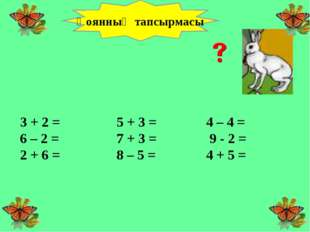 3 + 2 =  5 + 3 =4 – 4 = 6 – 2 = 7 + 3 = 9 - 2 =  2 + 6 = 8 – 5 =