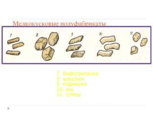 Мелкокусковые полуфабрикаты 7. бефстроганов 8. шашлык 9. поджарка 10. азу 11.