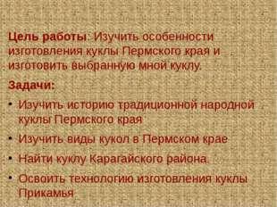 Цель работы: Изучить особенности изготовления куклы Пермского края и изготов