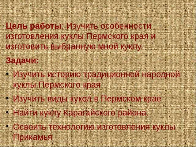 Цель работы: Изучить особенности изготовления куклы Пермского края и изготов...