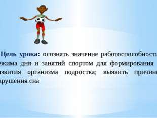 Цель урока: осознать значение работоспособности, режима дня и занятий спорто