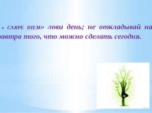 « CARPE DIEM» лови день; не откладывай на завтра того, что можно сделать сег