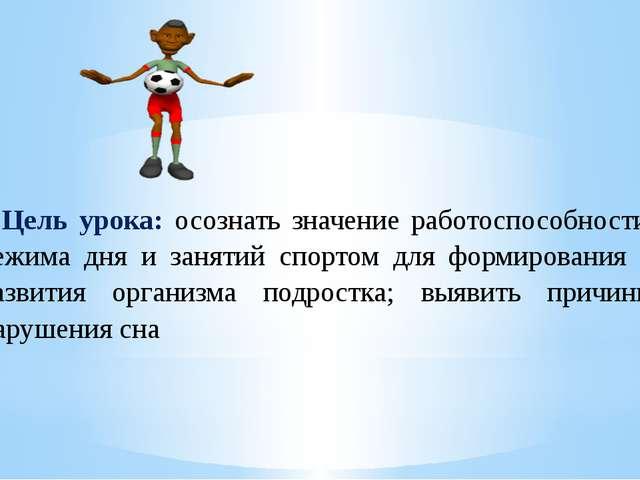 Цель урока: осознать значение работоспособности, режима дня и занятий спорто...