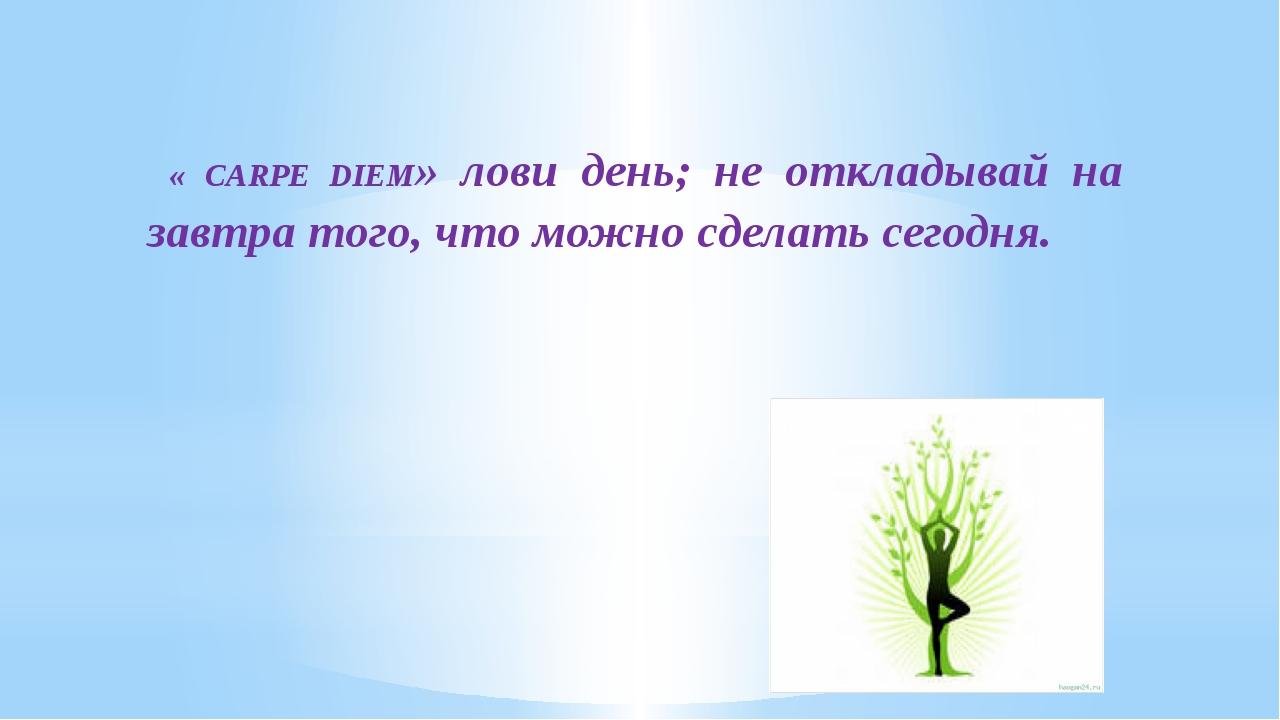 « CARPE DIEM» лови день; не откладывай на завтра того, что можно сделать сег...