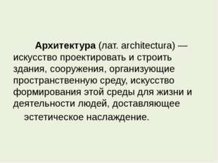 Архитектура (лат. architectura) — искусство проектировать и строить здания