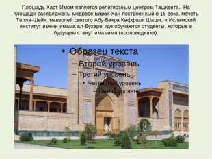Площадь Хаст-Имом является религиозным центром Ташкента.. На площади располож