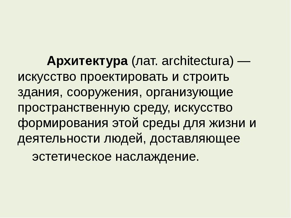 Архитектура (лат. architectura) — искусство проектировать и строить здания...