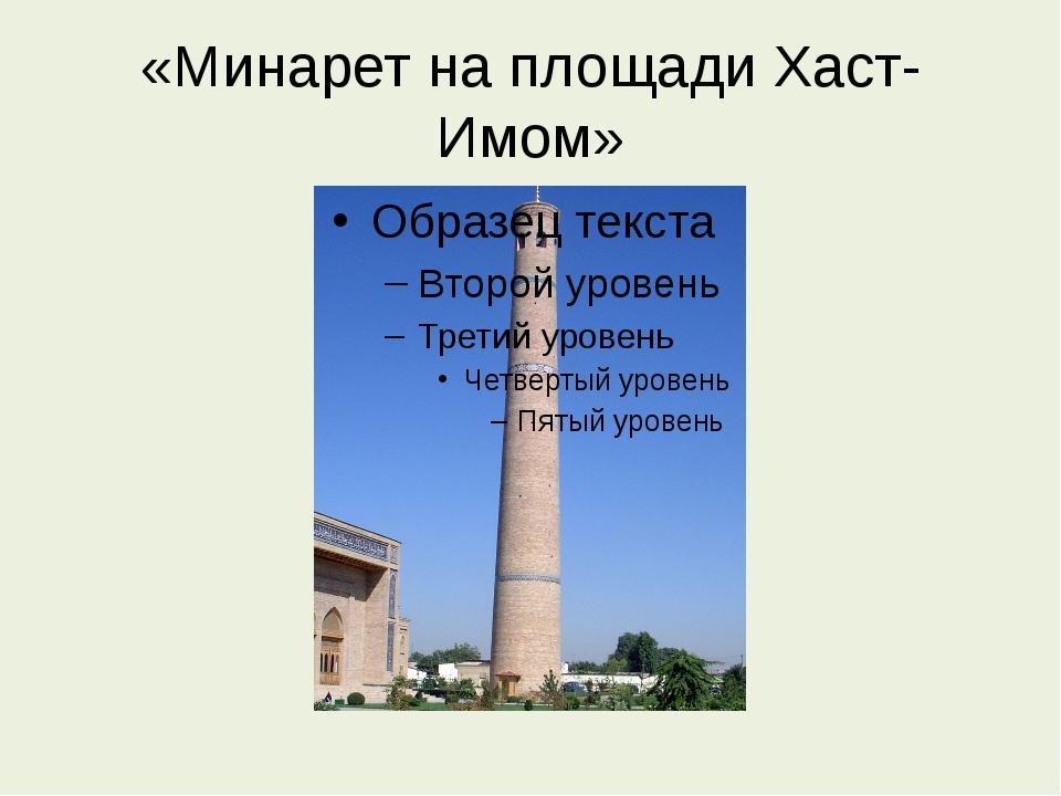 «Минарет на площади Хаст-Имoм»