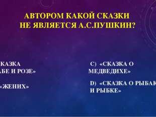 16000 АВТОРОМ КАКОЙ СКАЗКИ НЕ ЯВЛЯЕТСЯ А.С.ПУШКИН? В) «ЖЕНИХ» D) «СКАЗКА О РЫ