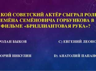 500 КАКОЙ СОВЕТСКИЙ АКТЁР СЫГРАЛ РОЛЬ СЕМЁНА СЕМЁНОВИЧА ГОРБУНКОВА В ФИЛЬМЕ «