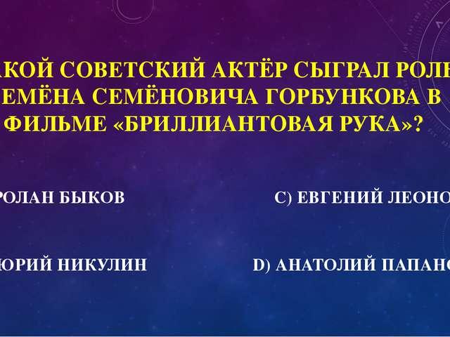 500 КАКОЙ СОВЕТСКИЙ АКТЁР СЫГРАЛ РОЛЬ СЕМЁНА СЕМЁНОВИЧА ГОРБУНКОВА В ФИЛЬМЕ «...