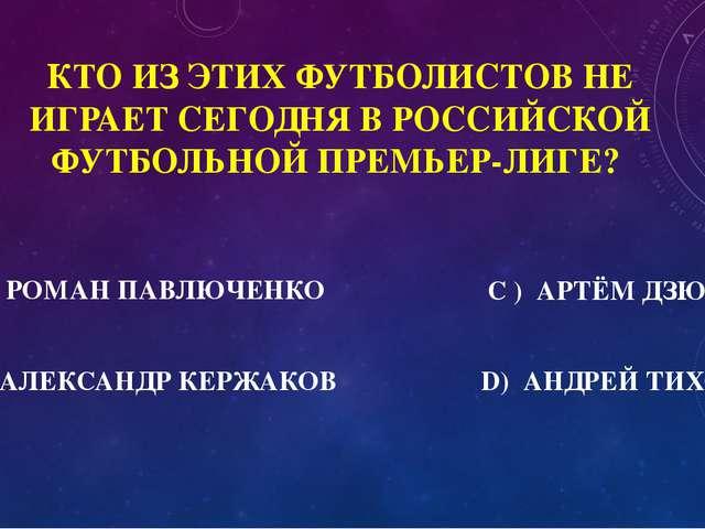 1000 КТО ИЗ ЭТИХ ФУТБОЛИСТОВ НЕ ИГРАЕТ СЕГОДНЯ В РОССИЙСКОЙ ФУТБОЛЬНОЙ ПРЕМЬЕ...