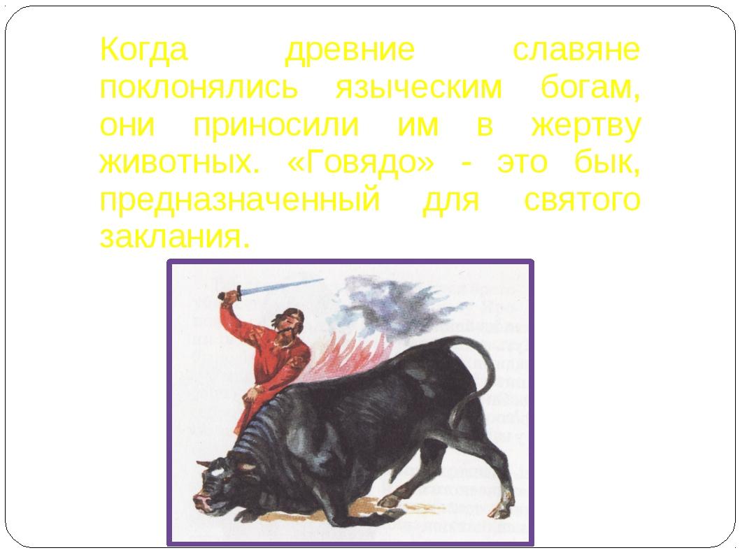 Когда древние славяне поклонялись языческим богам, они приносили им в жертву...