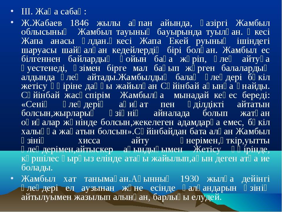 ІІІ. Жаңа сабақ: Ж.Жабаев 1846 жылы ақпан айында, қазіргі Жамбыл облысының Жа...