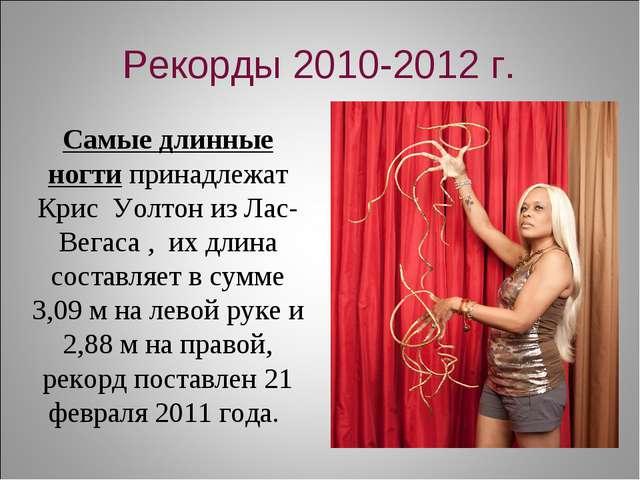 Рекорды 2010-2012 г. Самые длинные ногтипринадлежат Крис Уолтон из Лас-Вегас...