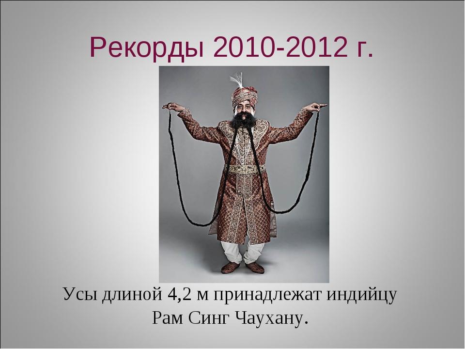 Рекорды 2010-2012 г. Усы длиной 4,2 м принадлежат индийцу Рам Синг Чаухану.
