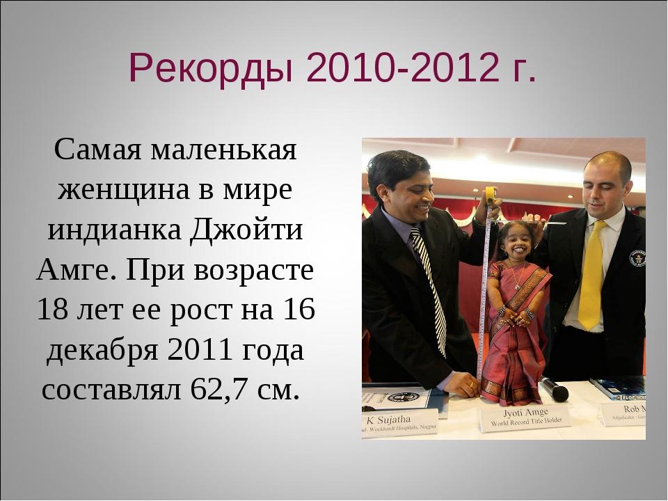 Рекорды 2010-2012 г. Самая маленькая женщина в мире индианка Джойти Амге. При...