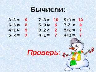 Вычисли: 3+3 = 6- 6 = 4+1 = 5- 2 = 6 0 5 3 9+1 = 7-7 = 5+2 = 4+3 = 10 5 2 7 7