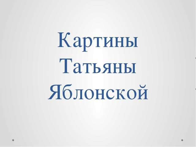 Картины Татьяны Яблонской