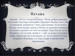Наташа Наташа – 20 лет, сестра Василисы. Тихая, добрая девушка. Она полна стр