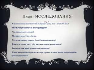 План ИССЛЕДОВАНИЯ Какова основная тема творчества М.Горького конца XIX – нача