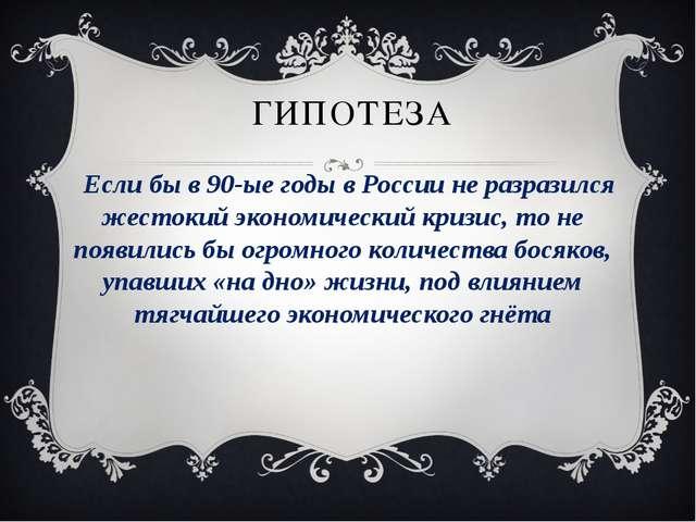 ГИПОТЕЗА Если бы в 90-ые годы в России не разразился жестокий экономический к...