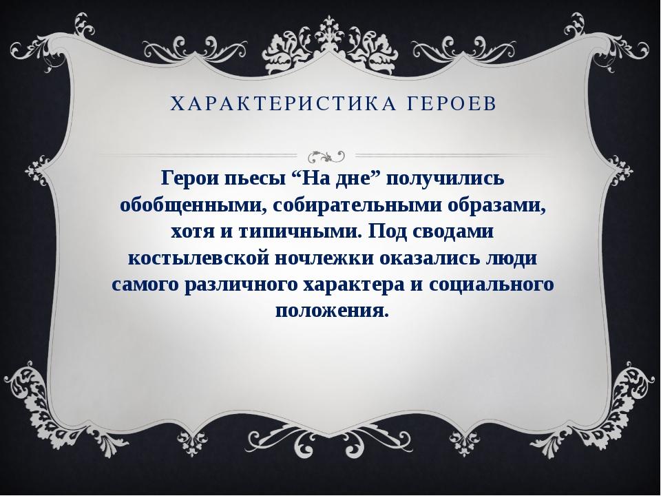 """ХАРАКТЕРИСТИКА ГЕРОЕВ Герои пьесы """"На дне"""" получились обобщенными, собиратель..."""