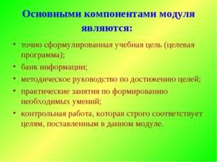 Основными компонентами модуля являются: точно сформулированная учебная цель (