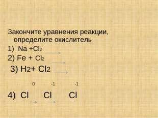 Закончите уравнения реакции, определите окислитель 1) Na +Cl2 2) Fe + Cl2 3)