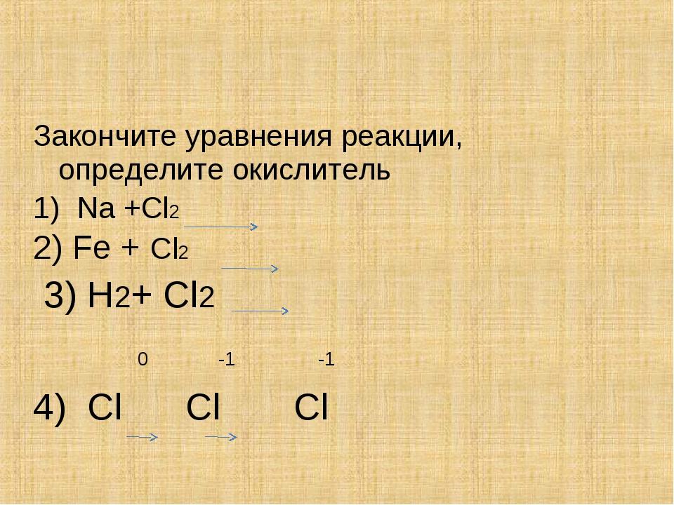 Закончите уравнения реакции, определите окислитель 1) Na +Cl2 2) Fe + Cl2 3)...