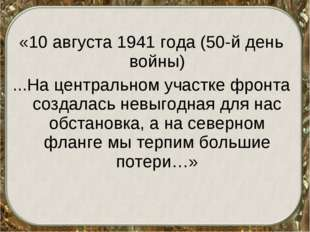 «10 августа 1941 года (50-й день войны) ...На центральном участке фронта созд