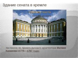 Здание сената в кремле построено по проекту русскогоархитектораМатвея Казак