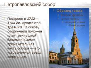 Петропавловский собор Построен в 1712—1733 гг. Архитектор Трезини. В основу