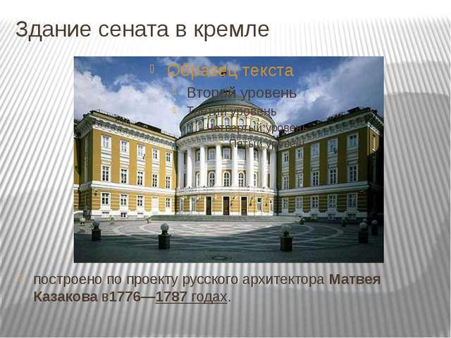 Здание сената в кремле построено по проекту русскогоархитектораМатвея Казак...
