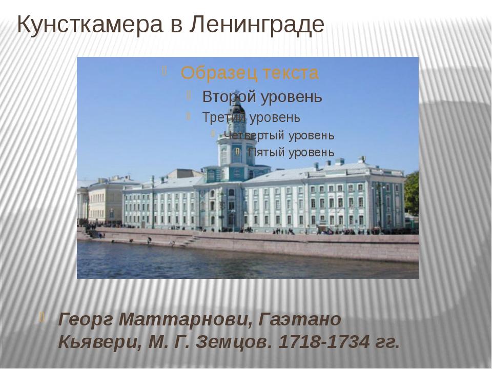 Кунсткамера в Ленинграде Георг Маттарнови, Гаэтано Кьявери, М. Г. Земцов. 171...