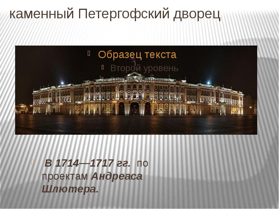 каменный Петергофский дворец В 1714—1717 гг. по проектам Андреаса Шлютера.