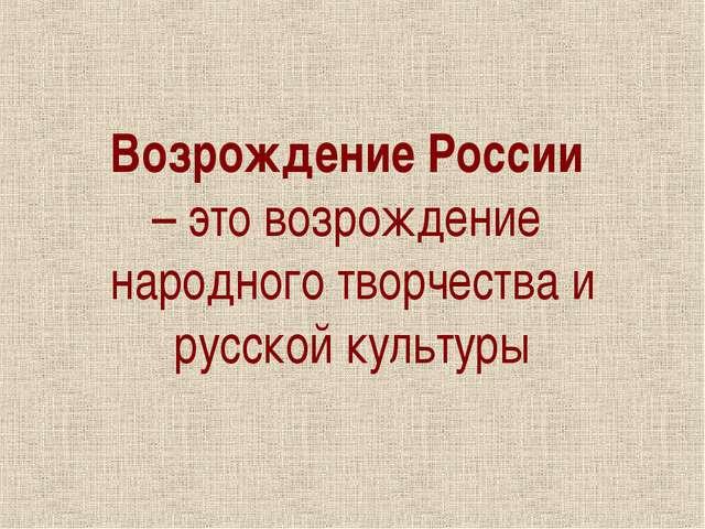 Возрождение России – это возрождение народного творчества и русской культуры